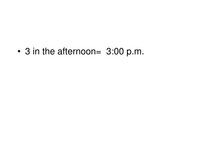 3 in the afternoon=  3:00 p.m.