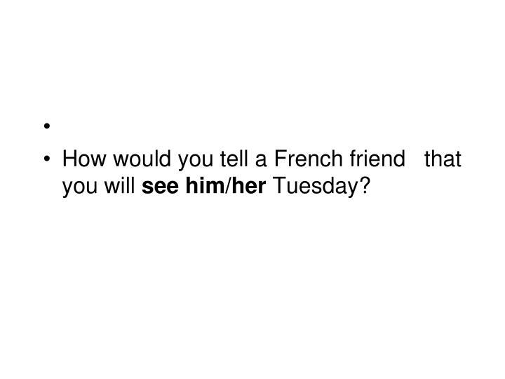 How would you tell a French friend   that you will