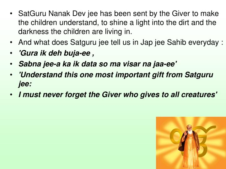 SatGuru Nanak Dev jee has been sent by the Giver to make the children understand, to shine a light into the dirt and the darkness the children are living in.