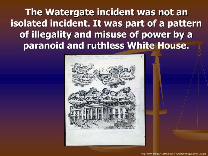 The Watergate incident was not an isolated incident. It was part of a pattern of illegality and misuse of power by a paranoid and ruthless White House.