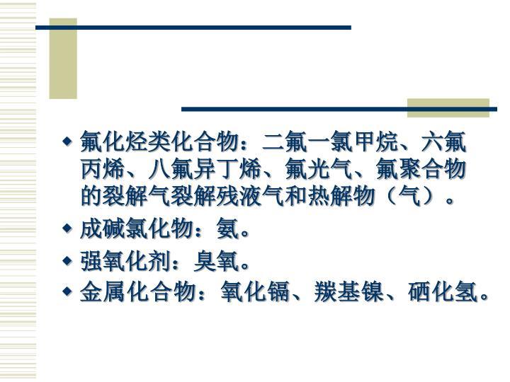 氟化烃类化合物:二氟一氯甲烷、六氟丙烯、八氟异丁烯、氟光气、氟聚合物的裂解气裂解残液气和热解物(气)。