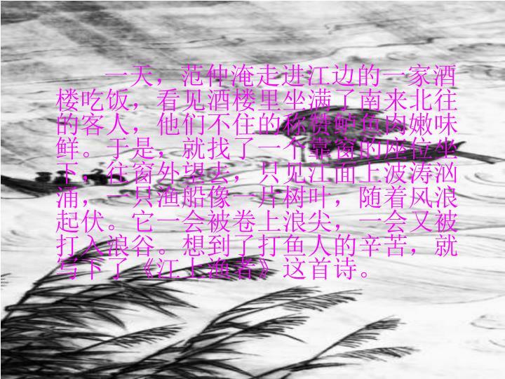 一天,范仲淹走进江边的一家酒楼吃饭,看见酒楼里坐满了南来北往的客人,他们不住的称赞鲈鱼肉嫩味鲜。于是,就找了一个靠窗的座位坐下,往窗外望去,只见江面上波涛汹涌,一只渔船像一片树叶,随着风浪起伏。它一会被卷上浪尖,一会又被打入浪谷。想到了打鱼人的辛苦,就写下了