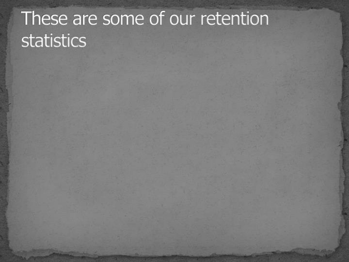 These are some of our retention statistics