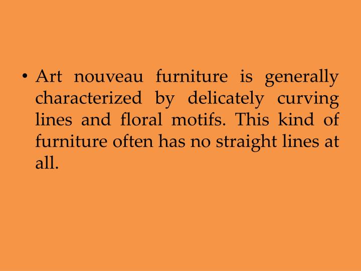 Art nouveau furniture is generally characterized by delicately curving lines and floral motifs. This kind of furniture often has no straight lines at all.