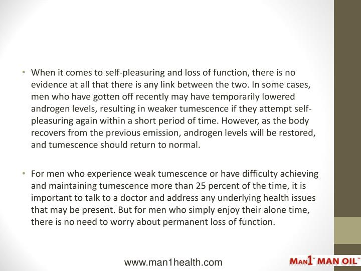 When it comes to self-pleasuring and loss of function, there is no evidence at all that there is any link between the two. In some cases, men who have gotten off recently may have temporarily lowered androgen levels, resulting in weaker tumescence if they attempt self-pleasuring again within a short period of time. However, as the body recovers from the previous emission, androgen levels will be restored, and tumescence should return to normal.