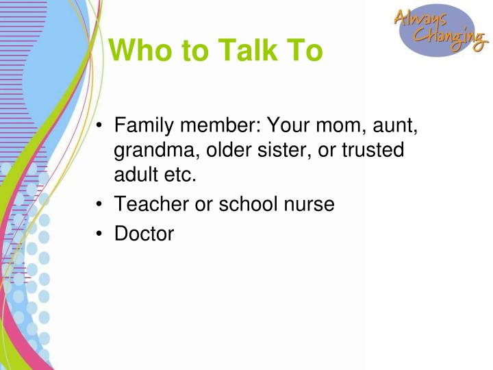 Family member: Your mom, aunt, grandma, older sister, or trusted adult etc.