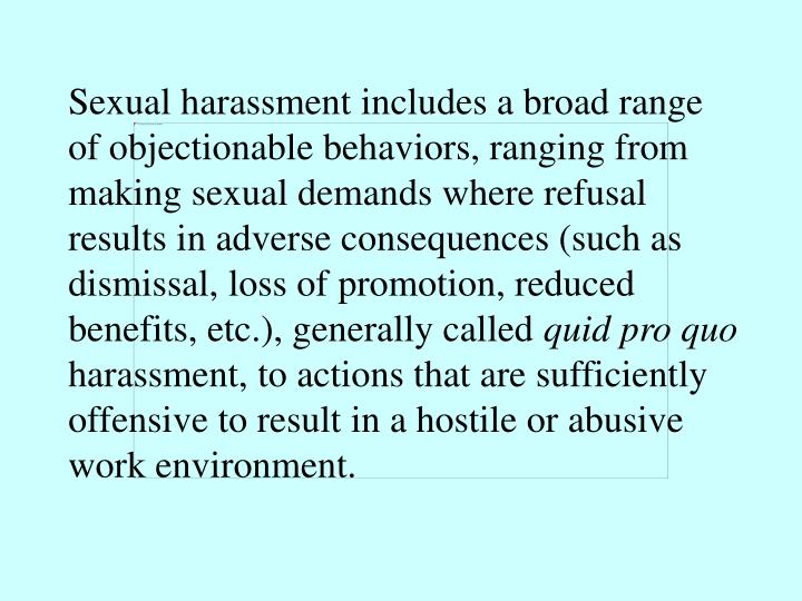 Sexual harassment includes a broad range of objectionable behaviors, ranging from making sexual demands where refusal results in adverse consequences (such as dismissal, loss of promotion, reduced benefits, etc.), generally called