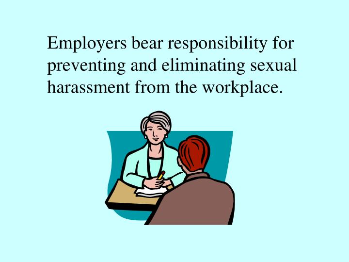 Employers bear responsibility for preventing and eliminating sexual harassment from the workplace.