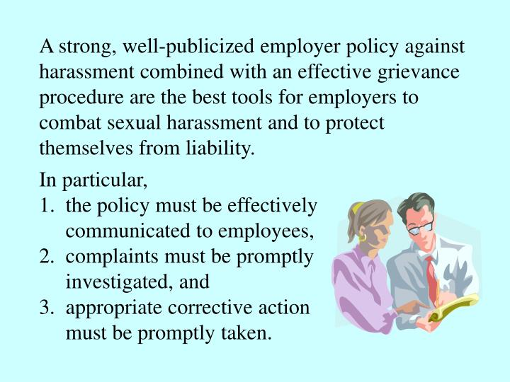 A strong, well-publicized employer policy against harassment combined with an effective grievance procedure are the best tools for employers to  combat sexual harassment and to protect themselves from liability.