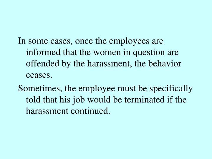 In some cases, once the employees are informed that the women in question are offended by the harassment, the behavior ceases.