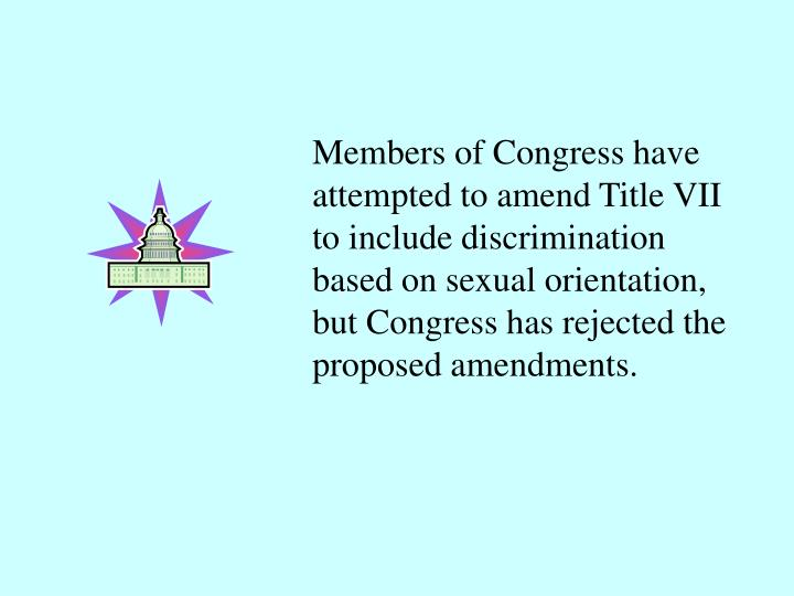 Members of Congress have attempted to amend Title VII to include discrimination based on sexual orientation, but Congress has rejected the proposed amendments.