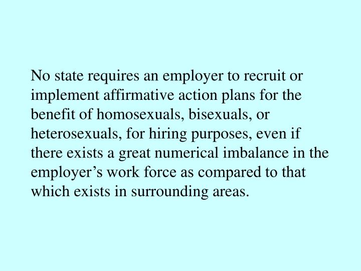 No state requires an employer to recruit or implement affirmative action plans for the benefit of homosexuals, bisexuals, or heterosexuals, for hiring purposes, even if there exists a great numerical imbalance in the employer's work force as compared to that which exists in surrounding areas.