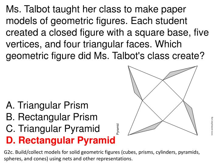 Ms. Talbot taught her class to make paper models of geometric figures. Each student created a closed figure with a square base, five vertices, and four triangular faces. Which geometric figure did Ms. Talbot's class create?