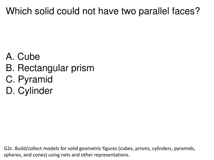 Which solid could not have two parallel faces?