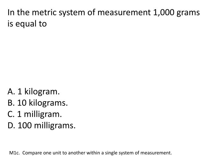 In the metric system of measurement 1,000 grams is equal to