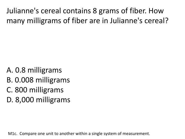Julianne's cereal contains 8 grams of fiber. How many milligrams of fiber are in Julianne's cereal?