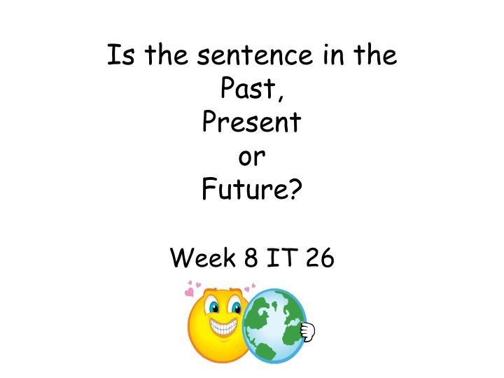 is the sentence in the past present or future week 8 it 26 n.