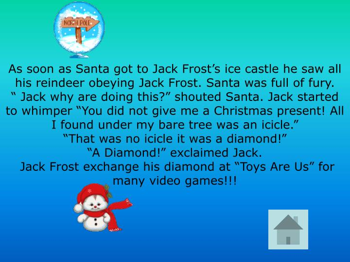 As soon as Santa got to Jack Frost's ice castle he saw all his reindeer obeying Jack Frost. Santa was full of fury.