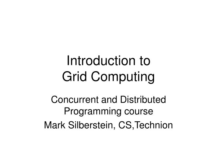 introduction to grid computing Lund, 24/01/2003 3 what is the grid the future infrastructure of computing and data management the computational power grid a very ambitious attempt to.
