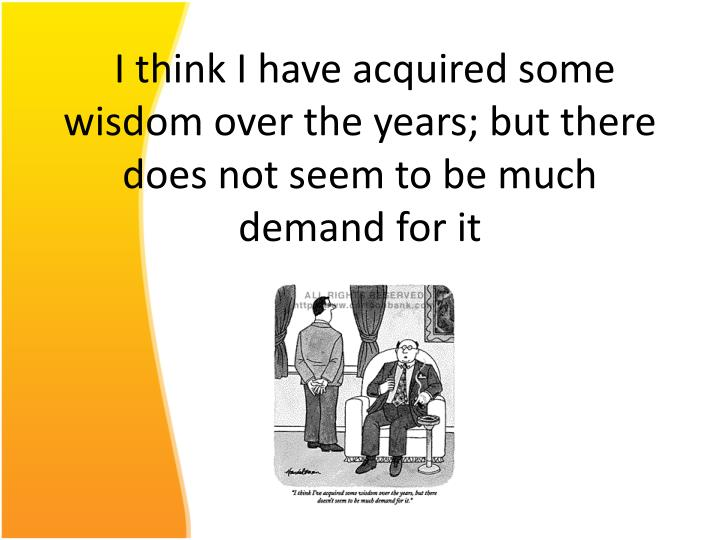 I think I have acquired some wisdom over the years; but there does not seem to be much demand for it