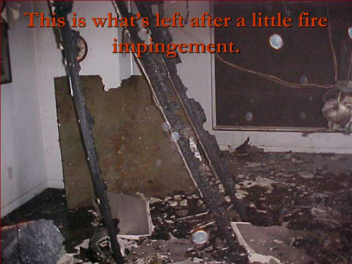 This is what's left after a little fire impingement.