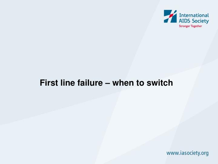 First line failure – when to switch