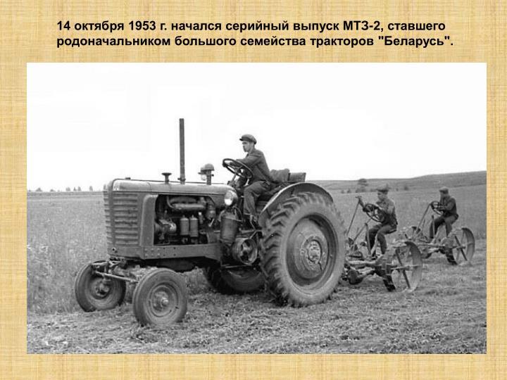 """14 октября 1953 г. начался серийный выпуск МТЗ-2, ставшего родоначальником большого семейства тракторов """"Беларусь""""."""