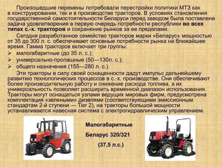 Произошедшие перемены потребовали перестройки политики МТЗ как вконструировании, так ивпроизводстве тракторов. Вусловиях становления государственной самостоятельности Беларуси перед заводом была поставлена задача удовлетворения впервую очередь потребности республики