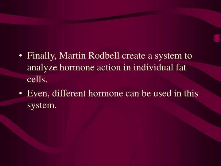 Finally, Martin Rodbell create a system to analyze hormone action in individual fat cells.