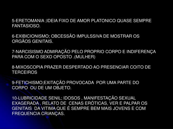 5-ERETOMANIA ;IDEIA FIXO DE AMOR PLATONICO QUASE SEMPRE FANTASIOSO.
