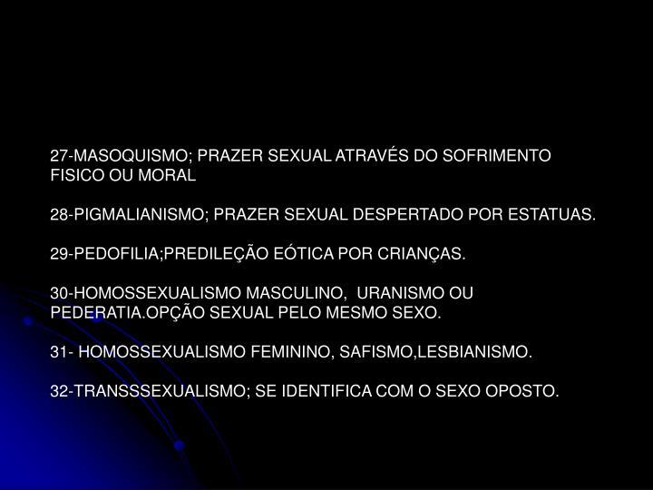 27-MASOQUISMO; PRAZER SEXUAL ATRAVÉS DO SOFRIMENTO FISICO OU MORAL