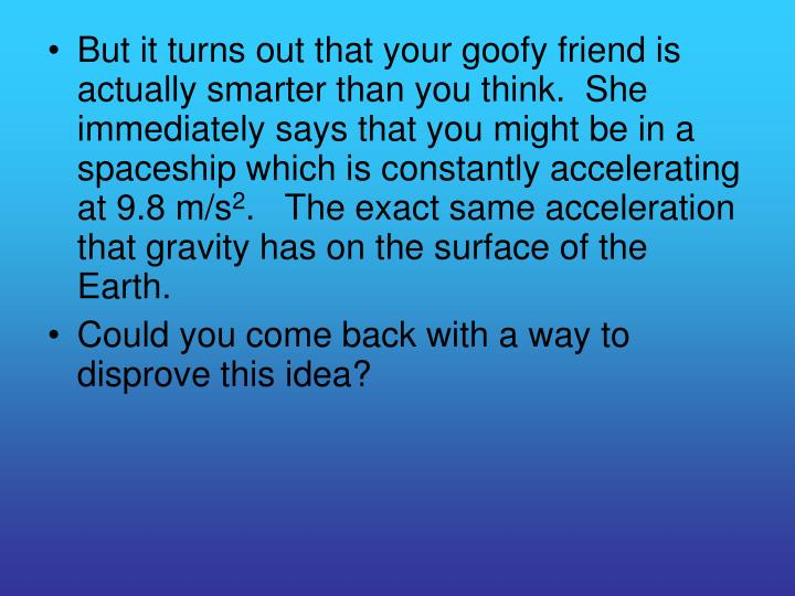 But it turns out that your goofy friend is actually smarter than you think.  She immediately says that you might be in a spaceship which is constantly accelerating at 9.8 m/s