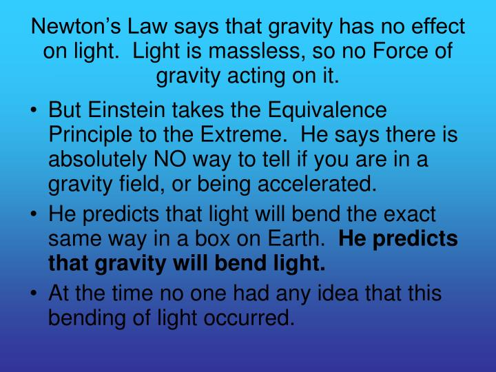 Newton's Law says that gravity has no effect on light.  Light is massless, so no Force of gravity acting on it.