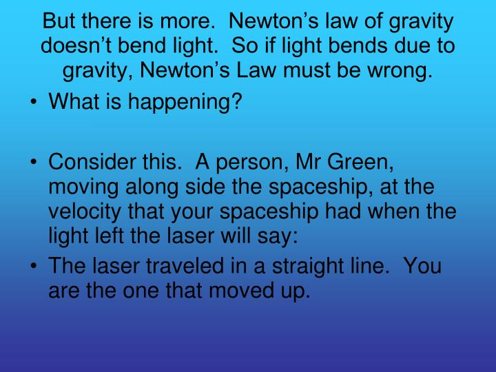 But there is more.  Newton's law of gravity doesn't bend light.  So if light bends due to gravity, Newton's Law must be wrong.