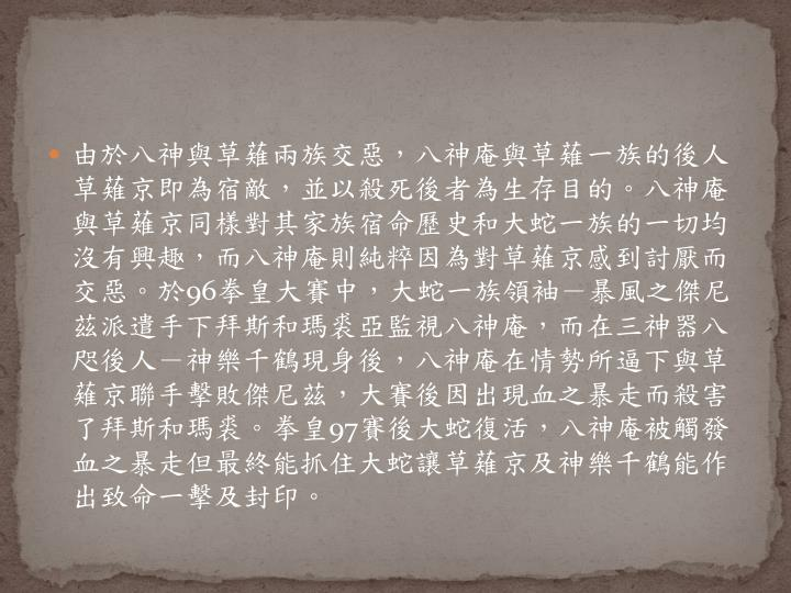 由於八神與草薙兩族交惡,八神庵與草薙一族的後人草薙京即為宿敵,並以殺死後者為生存目的。八神庵與草薙京同樣對其家族宿命歷史和大蛇一族的一切均沒有興趣,而八神庵則純粹因為對草薙京感到討厭而交惡。於