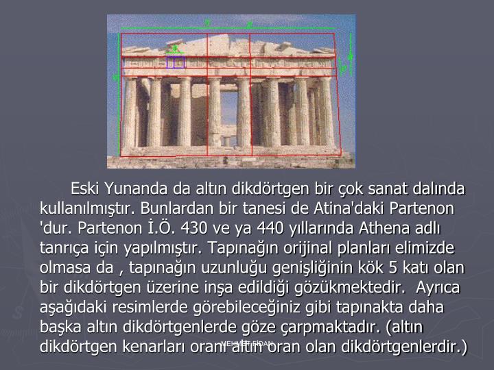 Eski Yunanda da altın dikdörtgen bir çok sanat dalında kullanılmıştır. Bunlardan bir tanesi de Atina'daki Partenon 'dur. Partenon İ.Ö. 430 ve ya 440 yıllarında Athena adlı tanrıça için yapılmıştır. Tapınağın orijinal planları elimizde olmasa da , tapınağın uzunluğu genişliğinin kök 5 katı olan bir dikdörtgen üzerine inşa edildiği gözükmektedir. Ayrıca aşağıdaki resimlerde görebileceğiniz gibi tapınakta daha başka altın dikdörtgenlerde göze çarpmaktadır. (altın dikdörtgen kenarları oranı altın oran olan dikdörtgenlerdir.)