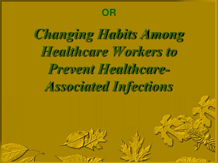 Changing habits among healthcare workers to prevent healthcare associated infections