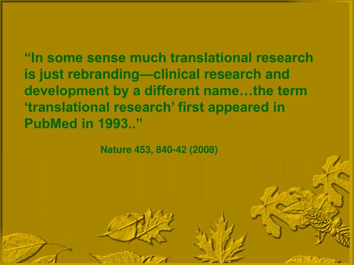 """""""In some sense much translational research is just rebranding—clinical research and development by a different name…the term 'translational research' first appeared in PubMed in 1993.."""""""
