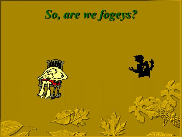 So, are we fogeys?