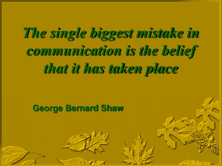 The single biggest mistake in communication is the belief that it has taken place