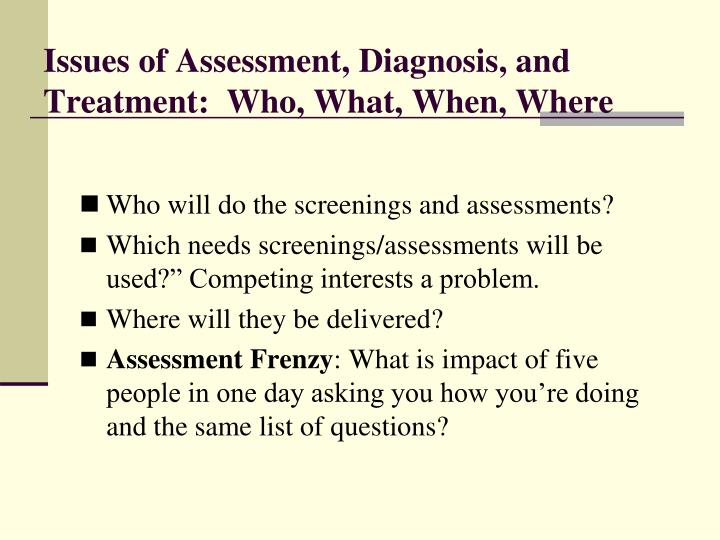 Issues of Assessment, Diagnosis, and Treatment:  Who, What, When, Where
