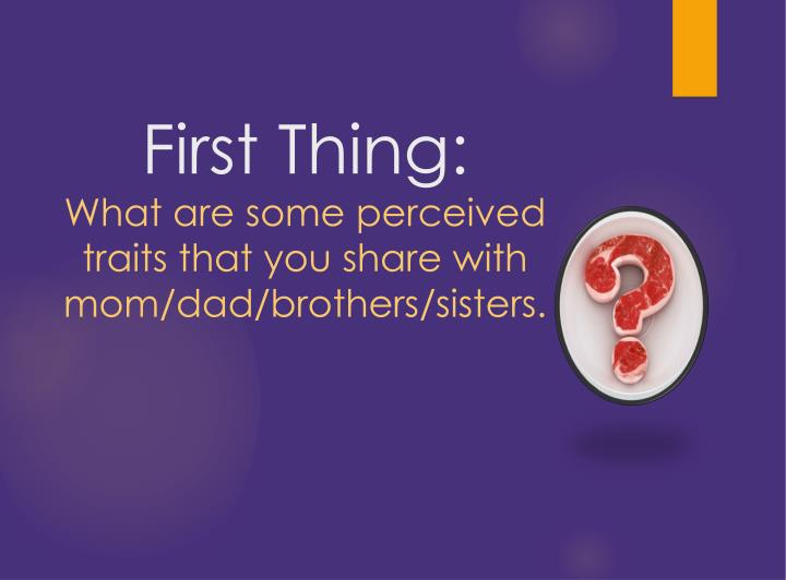 First thing what are some perceived traits that you share with mom dad brothers sisters