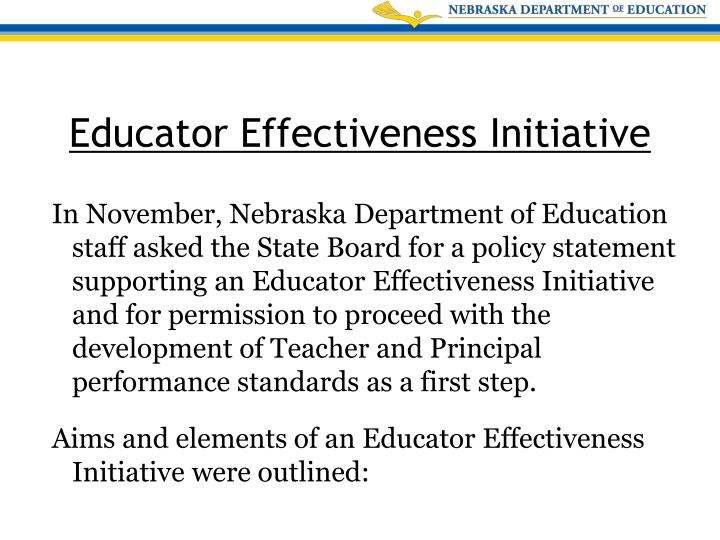 In November, Nebraska Department of Education staff asked the State Board for a policy statement supporting an Educator Effectiveness Initiative and for permission to proceed with the development of Teacher and Principal performance standards as a first step.