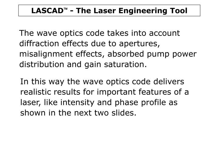The wave optics code takes into account diffraction effects due to apertures, misalignment effects, absorbed pump power distribution and gain saturation.