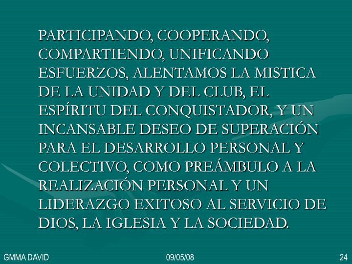 PARTICIPANDO, COOPERANDO, COMPARTIENDO, UNIFICANDO ESFUERZOS, ALENTAMOS LA MISTICA DE LA UNIDAD Y DEL CLUB, EL ESPÍRITU DEL CONQUISTADOR, Y UN INCANSABLE DESEO DE SUPERACIÓN PARA EL DESARROLLO PERSONAL Y COLECTIVO, COMO PREÁMBULO A LA REALIZACIÓN PERSONAL Y UN LIDERAZGO EXITOSO AL SERVICIO DE DIOS, LA IGLESIA Y LA SOCIEDAD.