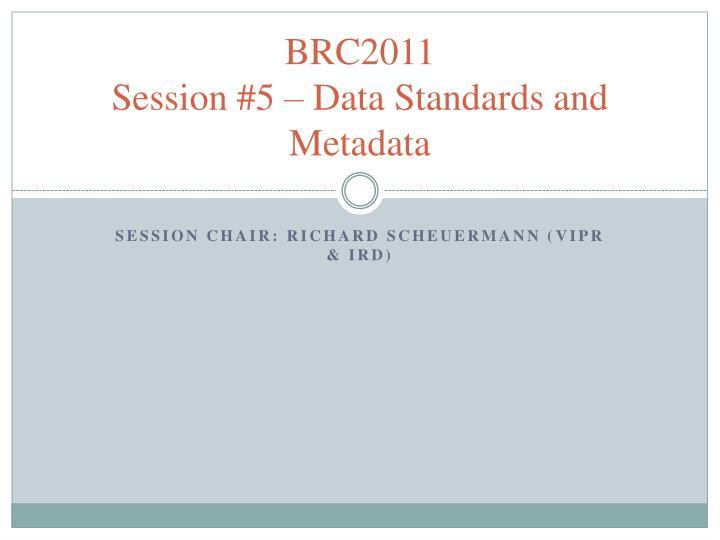 brc2011 session 5 data standards and metadata