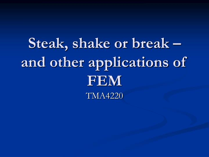 Steak shake or break and other applications of fem