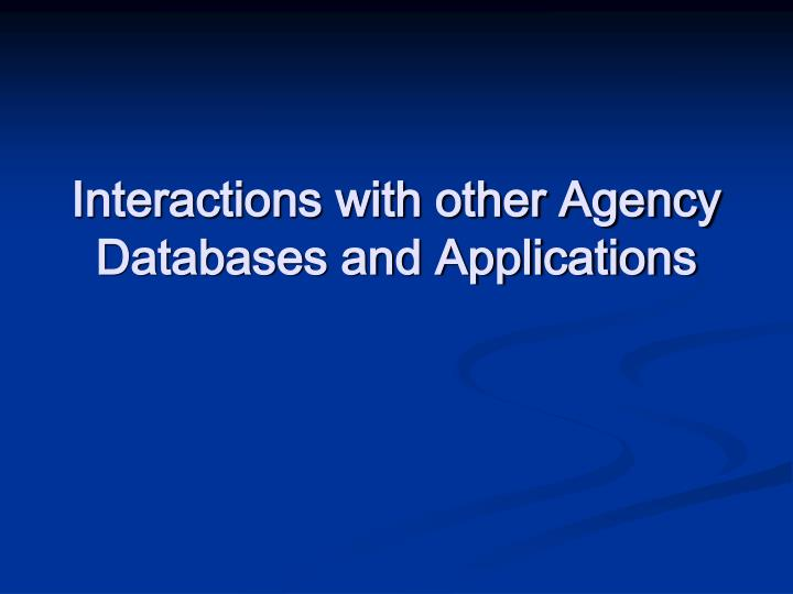 Interactions with other Agency Databases and Applications