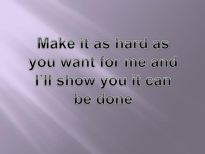 Make it as hard as you want for me and I'll show you it can be done