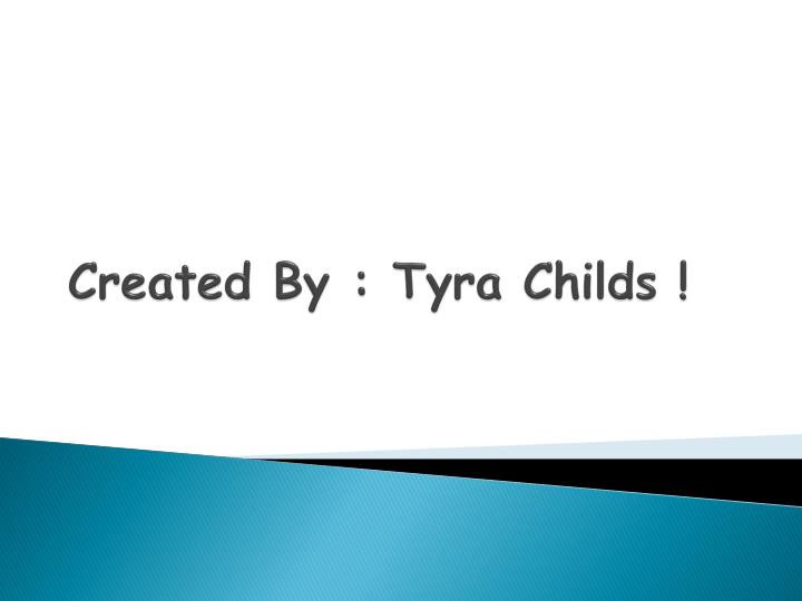 Created By : Tyra Childs !